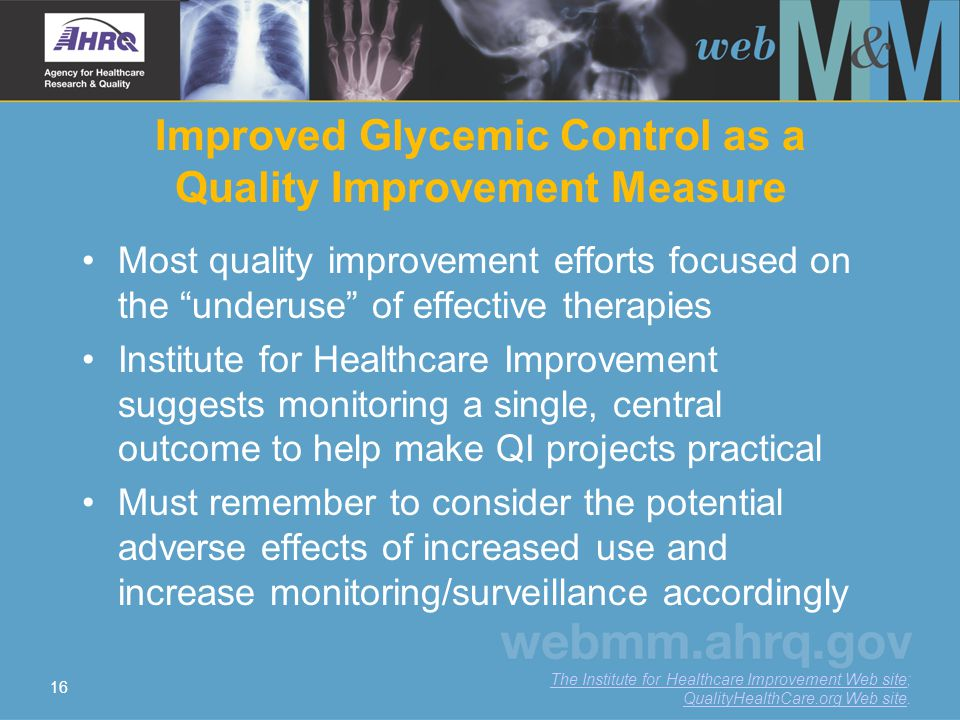 16 Improved Glycemic Control as a Quality Improvement Measure Most quality improvement efforts focused on the underuse of effective therapies Institute for Healthcare Improvement suggests monitoring a single, central outcome to help make QI projects practical Must remember to consider the potential adverse effects of increased use and increase monitoring/surveillance accordingly The Institute for Healthcare Improvement Web siteThe Institute for Healthcare Improvement Web site; QualityHealthCare.org Web site.