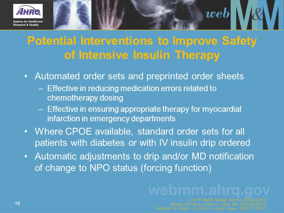 18 Potential Interventions to Improve Safety of Intensive Insulin Therapy Automated order sets and preprinted order sheets –Effective in reducing medication errors related to chemotherapy dosing –Effective in ensuring appropriate therapy for myocardial infarction in emergency departments Where CPOE available, standard order sets for all patients with diabetes or with IV insulin drip ordered Automatic adjustments to drip and/or MD notification of change to NPO status (forcing function) Lillis K.