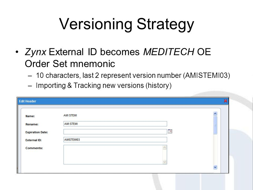 Versioning Strategy Zynx External ID becomes MEDITECH OE Order Set mnemonic –10 characters, last 2 represent version number (AMISTEMI03) –Importing & Tracking new versions (history)