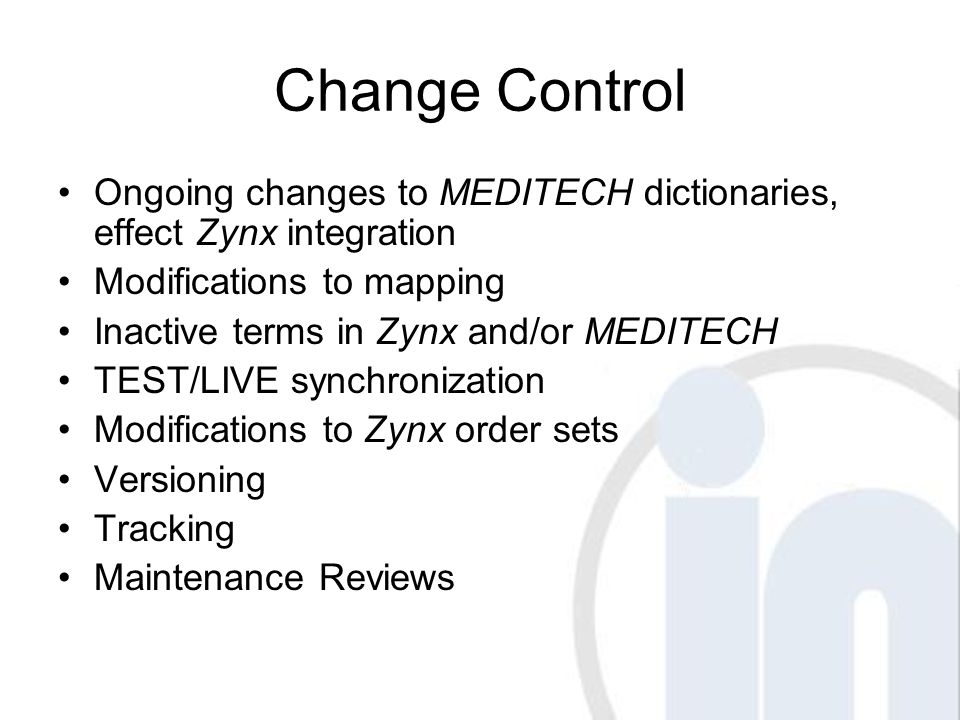 Change Control Ongoing changes to MEDITECH dictionaries, effect Zynx integration Modifications to mapping Inactive terms in Zynx and/or MEDITECH TEST/LIVE synchronization Modifications to Zynx order sets Versioning Tracking Maintenance Reviews