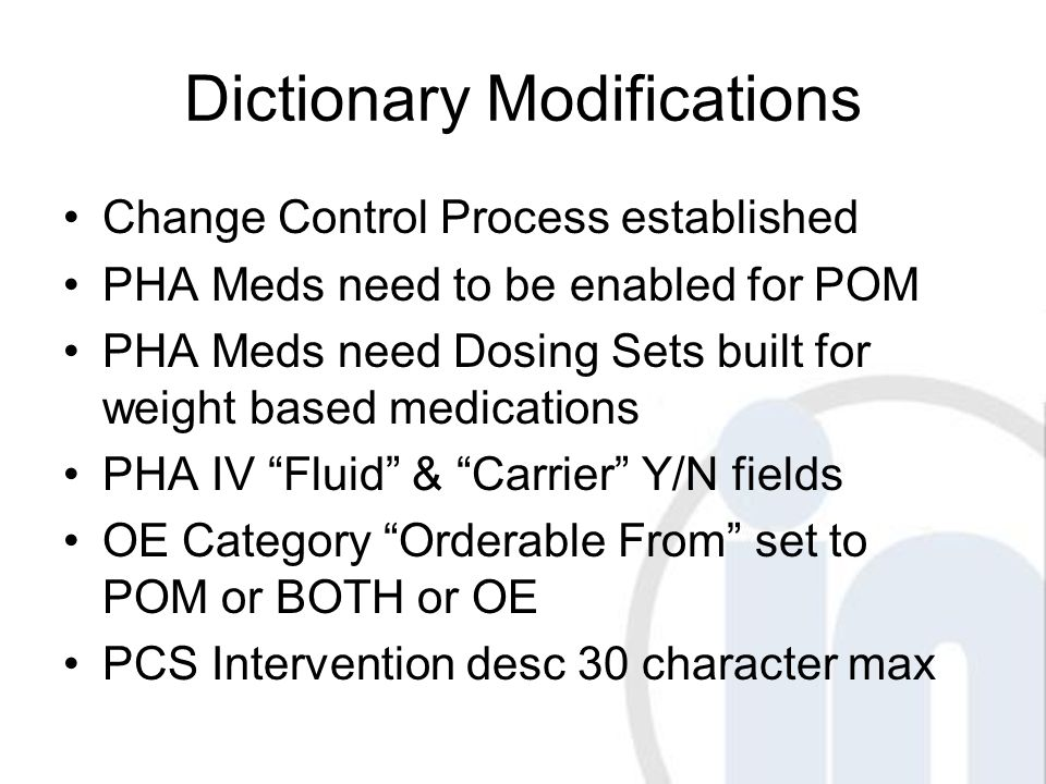 Dictionary Modifications Change Control Process established PHA Meds need to be enabled for POM PHA Meds need Dosing Sets built for weight based medications PHA IV Fluid & Carrier Y/N fields OE Category Orderable From set to POM or BOTH or OE PCS Intervention desc 30 character max