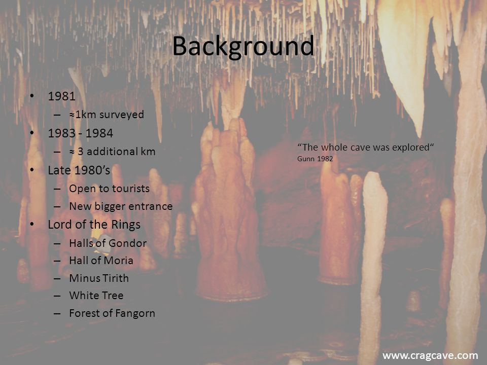Background 1981 – ≈1km surveyed 1983 - 1984 – ≈ 3 additional km Late 1980's – Open to tourists – New bigger entrance Lord of the Rings – Halls of Gondor – Hall of Moria – Minus Tirith – White Tree – Forest of Fangorn The whole cave was explored Gunn 1982 www.cragcave.com