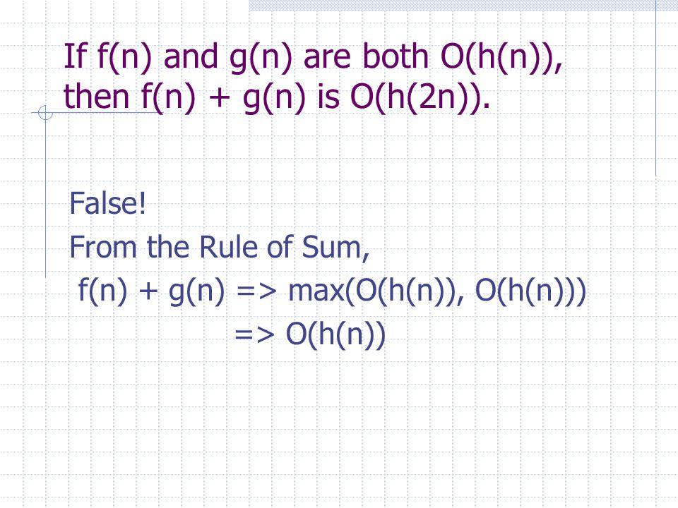 If f(n) and g(n) are both O(h(n)), then f(n) + g(n) is O(h(2n)). False! From the Rule of Sum, f(n) + g(n) => max(O(h(n)), O(h(n))) => O(h(n))