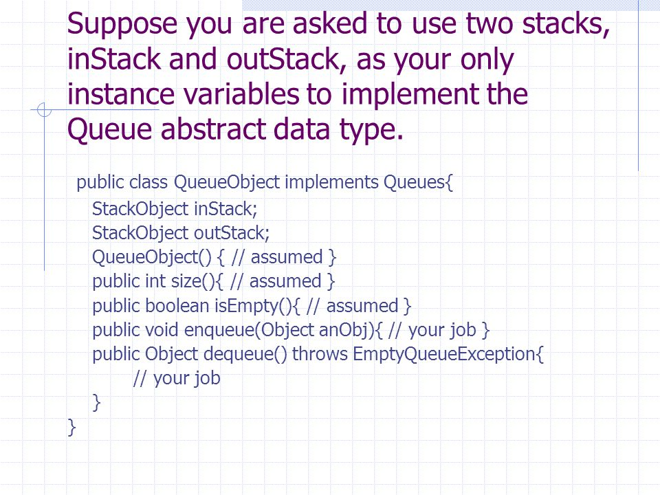 Suppose you are asked to use two stacks, inStack and outStack, as your only instance variables to implement the Queue abstract data type. public class