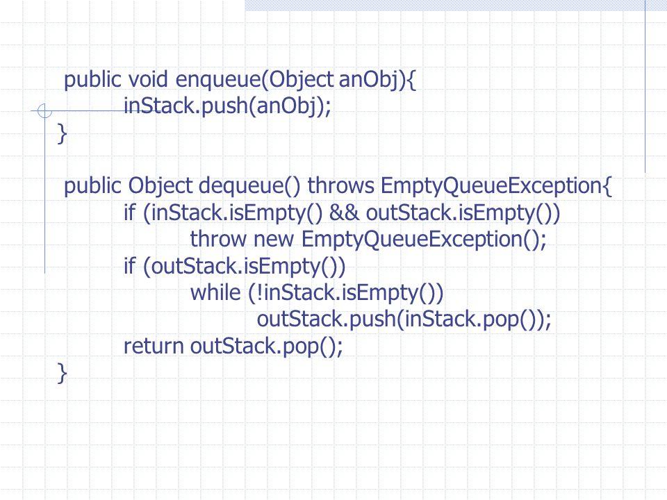 public void enqueue(Object anObj){ inStack.push(anObj); } public Object dequeue() throws EmptyQueueException{ if (inStack.isEmpty() && outStack.isEmpt