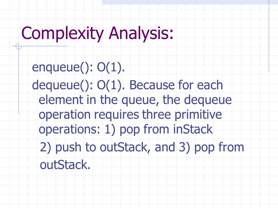 Complexity Analysis: enqueue(): O(1). dequeue(): O(1). Because for each element in the queue, the dequeue operation requires three primitive operation
