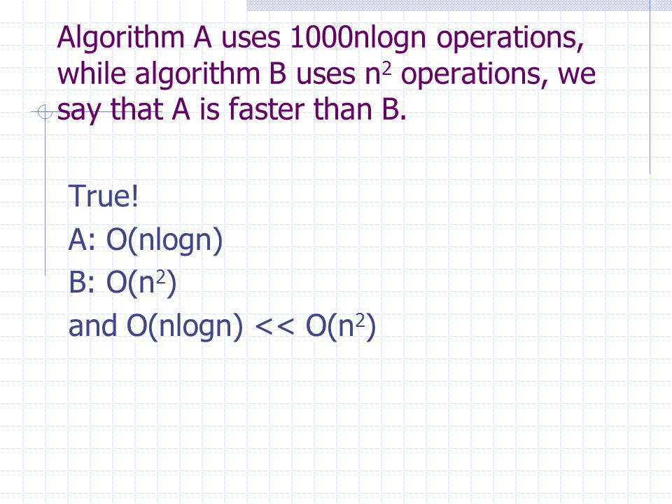 Algorithm A uses 1000nlogn operations, while algorithm B uses n 2 operations, we say that A is faster than B. True! A: O(nlogn) B: O(n 2 ) and O(nlogn