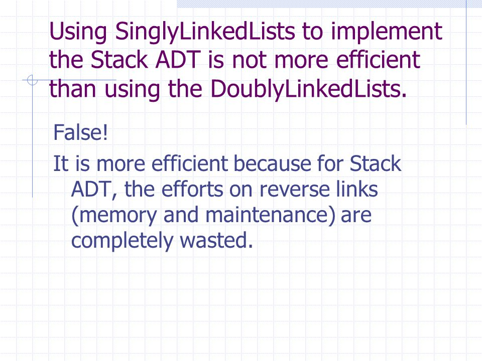Using SinglyLinkedLists to implement the Stack ADT is not more efficient than using the DoublyLinkedLists. False! It is more efficient because for Sta