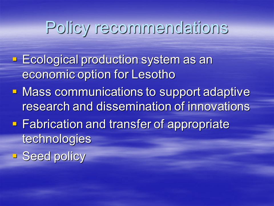Policy recommendations  Ecological production system as an economic option for Lesotho  Mass communications to support adaptive research and dissemination of innovations  Fabrication and transfer of appropriate technologies  Seed policy