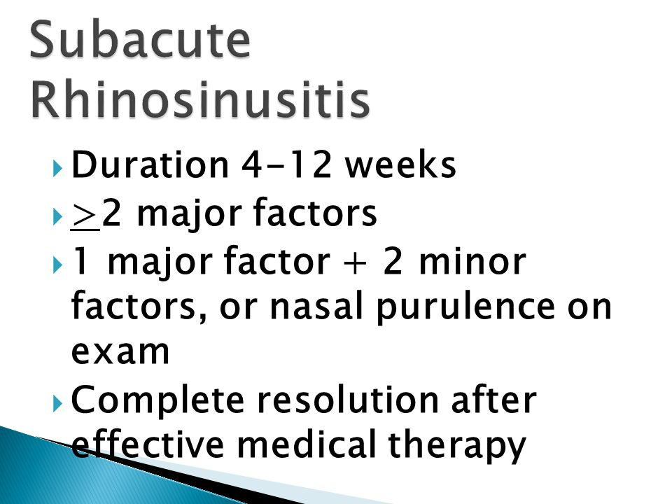  Duration 4-12 weeks  >2 major factors  1 major factor + 2 minor factors, or nasal purulence on exam  Complete resolution after effective medical therapy