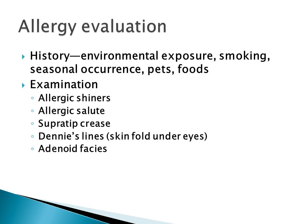  History—environmental exposure, smoking, seasonal occurrence, pets, foods  Examination ◦ Allergic shiners ◦ Allergic salute ◦ Supratip crease ◦ Den