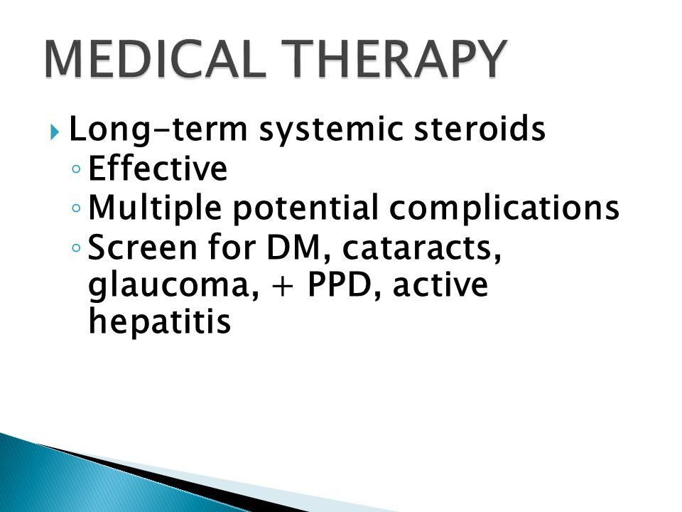  Long-term systemic steroids ◦ Effective ◦ Multiple potential complications ◦ Screen for DM, cataracts, glaucoma, + PPD, active hepatitis