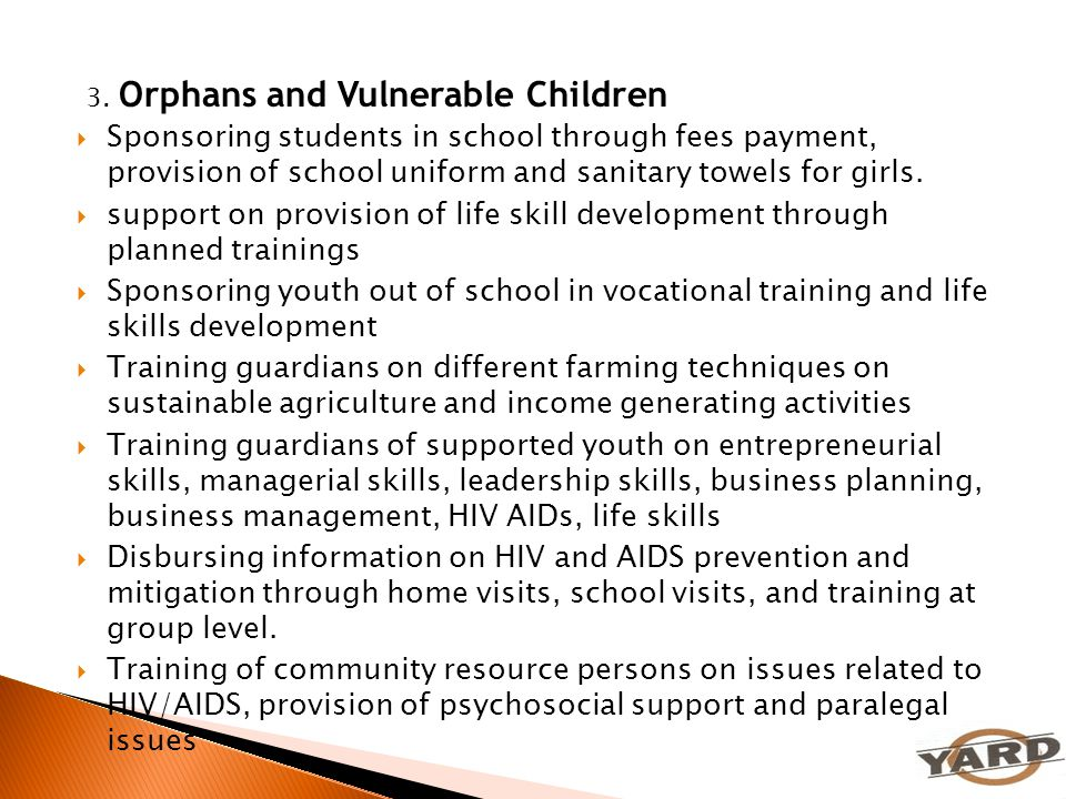 3. Orphans and Vulnerable Children  Sponsoring students in school through fees payment, provision of school uniform and sanitary towels for girls. 