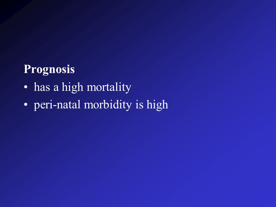 Prognosis has a high mortality peri-natal morbidity is high