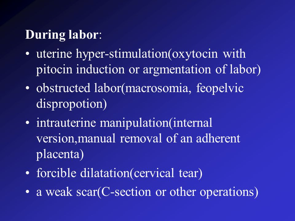During labor: uterine hyper-stimulation(oxytocin with pitocin induction or argmentation of labor) obstructed labor(macrosomia, feopelvic dispropotion) intrauterine manipulation(internal version,manual removal of an adherent placenta) forcible dilatation(cervical tear) a weak scar(C-section or other operations)