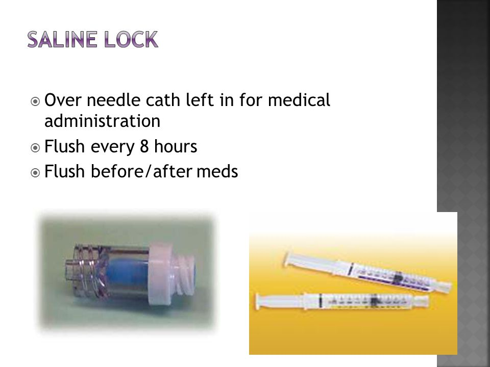  Over needle cath left in for medical administration  Flush every 8 hours  Flush before/after meds