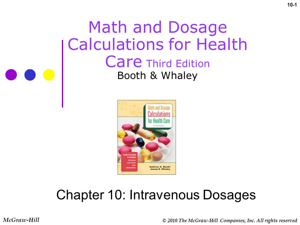 © 2010 The McGraw-Hill Companies, Inc. All rights reserved 10-1 McGraw-Hill Math and Dosage Calculations for Health Care Third Edition Booth & Whaley
