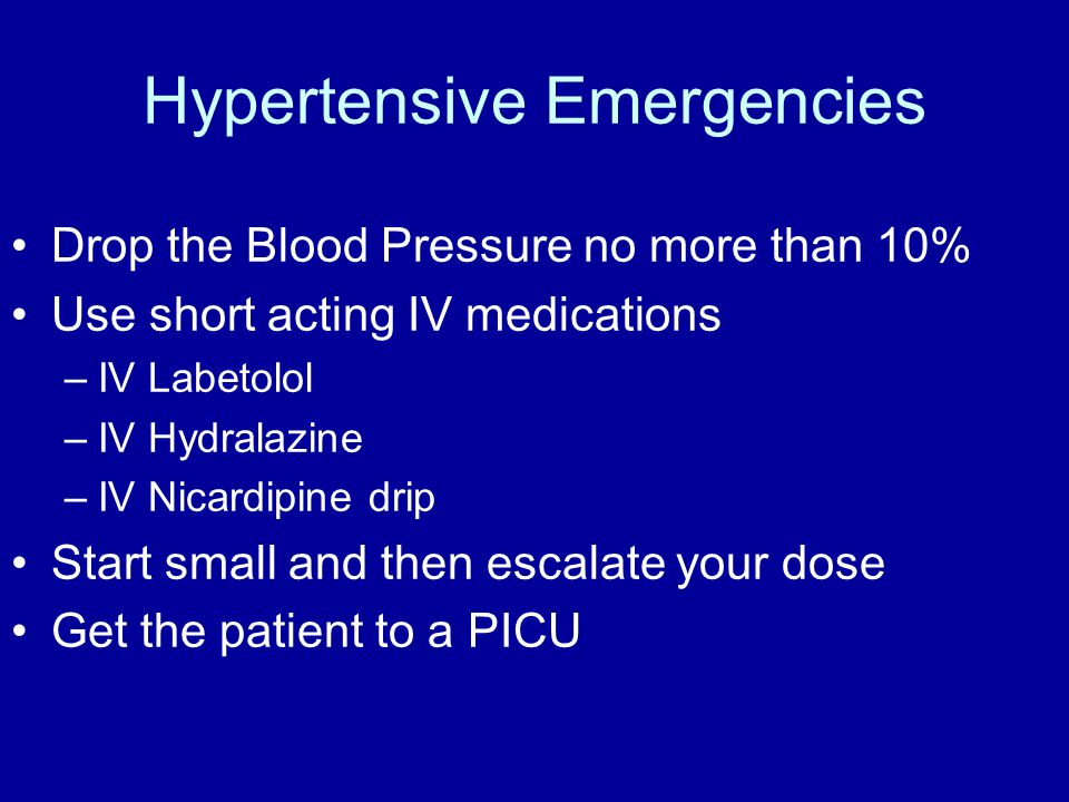 Hypertensive Emergencies Drop the Blood Pressure no more than 10% Use short acting IV medications –IV Labetolol –IV Hydralazine –IV Nicardipine drip Start small and then escalate your dose Get the patient to a PICU
