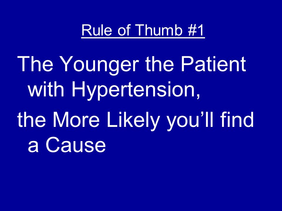 The Younger the Patient with Hypertension, the More Likely you'll find a Cause Rule of Thumb #1