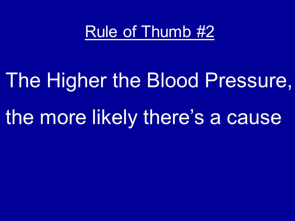 The Higher the Blood Pressure, the more likely there's a cause Rule of Thumb #2