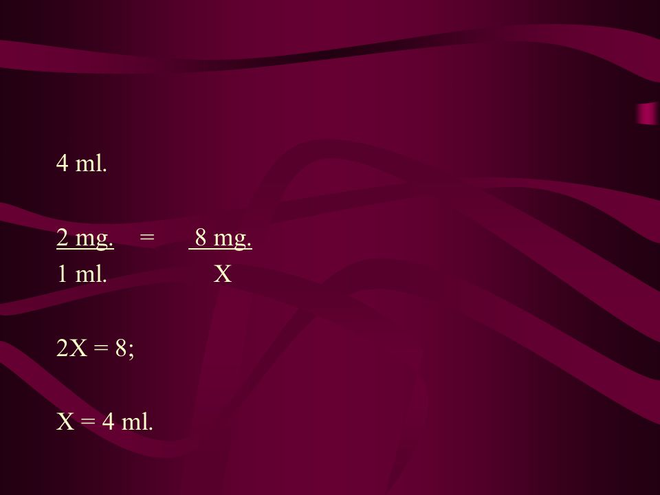 4 ml. 2 mg. = 8 mg. 1 ml. X 2X = 8; X = 4 ml.