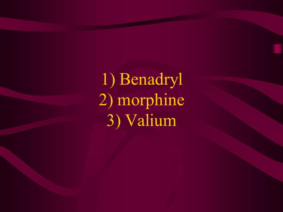 1) Benadryl 2) morphine 3) Valium