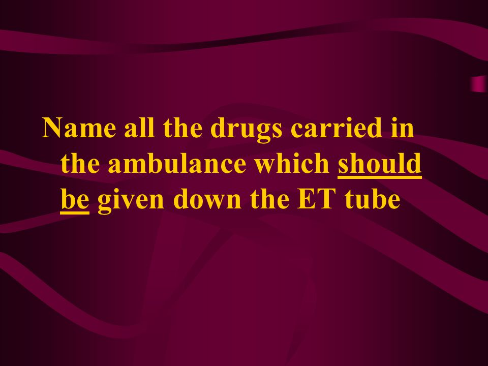 Name all the drugs carried in the ambulance which should be given down the ET tube