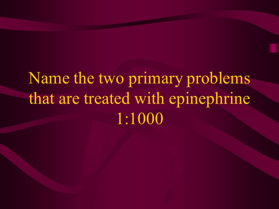 Name the two primary problems that are treated with epinephrine 1:1000