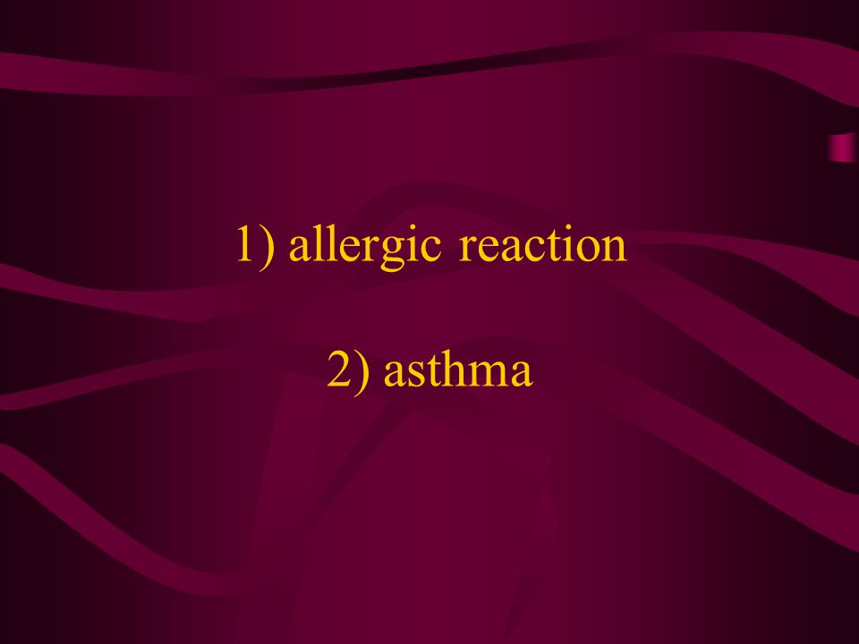 1) allergic reaction 2) asthma