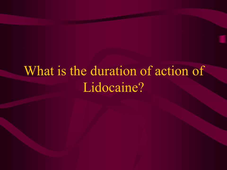 What is the duration of action of Lidocaine