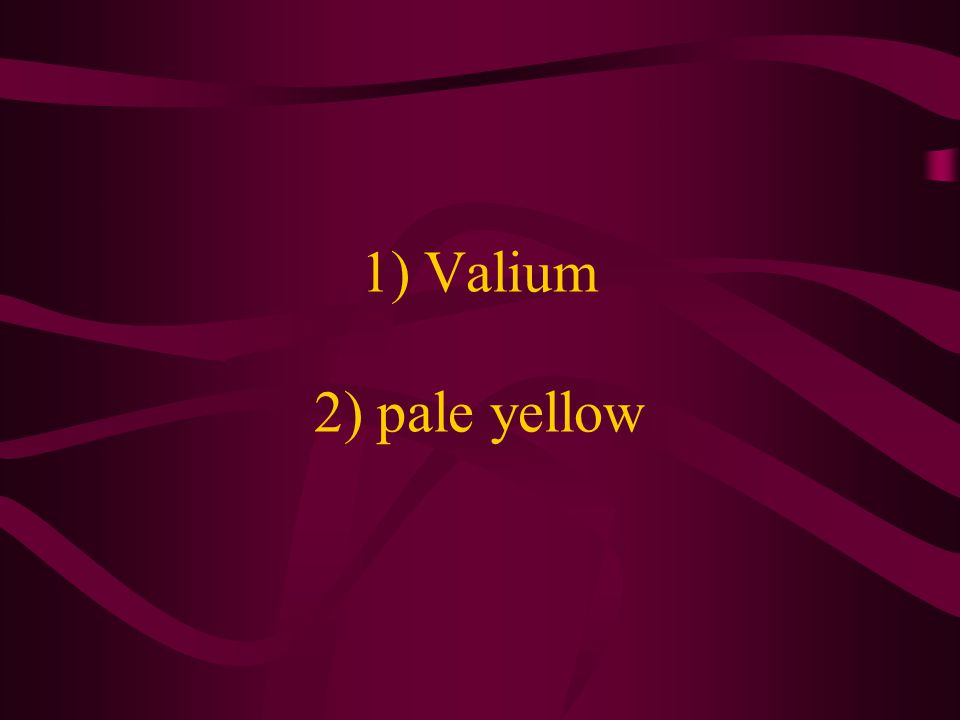 1) Valium 2) pale yellow