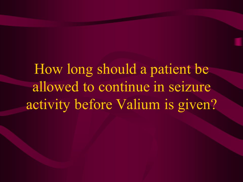How long should a patient be allowed to continue in seizure activity before Valium is given