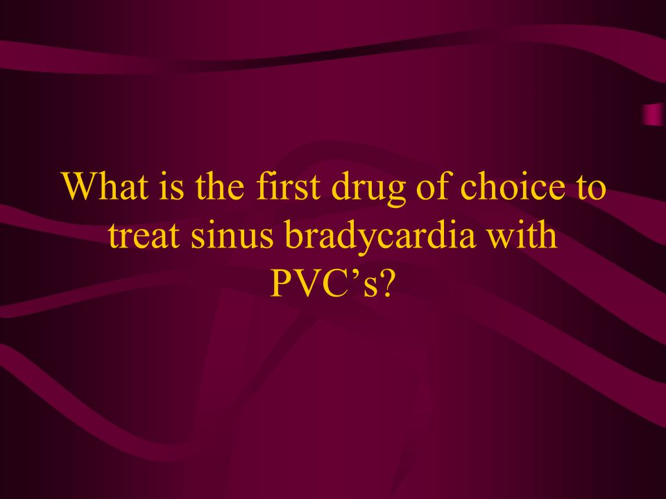 What is the first drug of choice to treat sinus bradycardia with PVC's