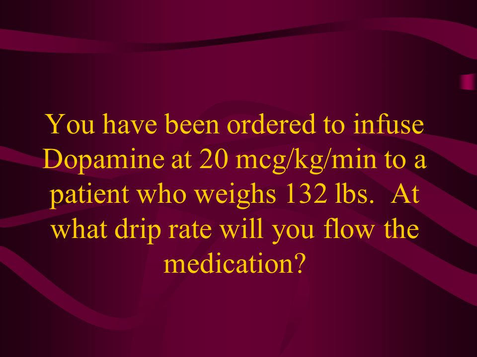 You have been ordered to infuse Dopamine at 20 mcg/kg/min to a patient who weighs 132 lbs.