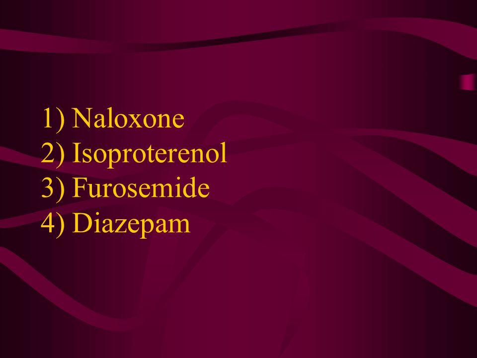 1) Naloxone 2) Isoproterenol 3) Furosemide 4) Diazepam