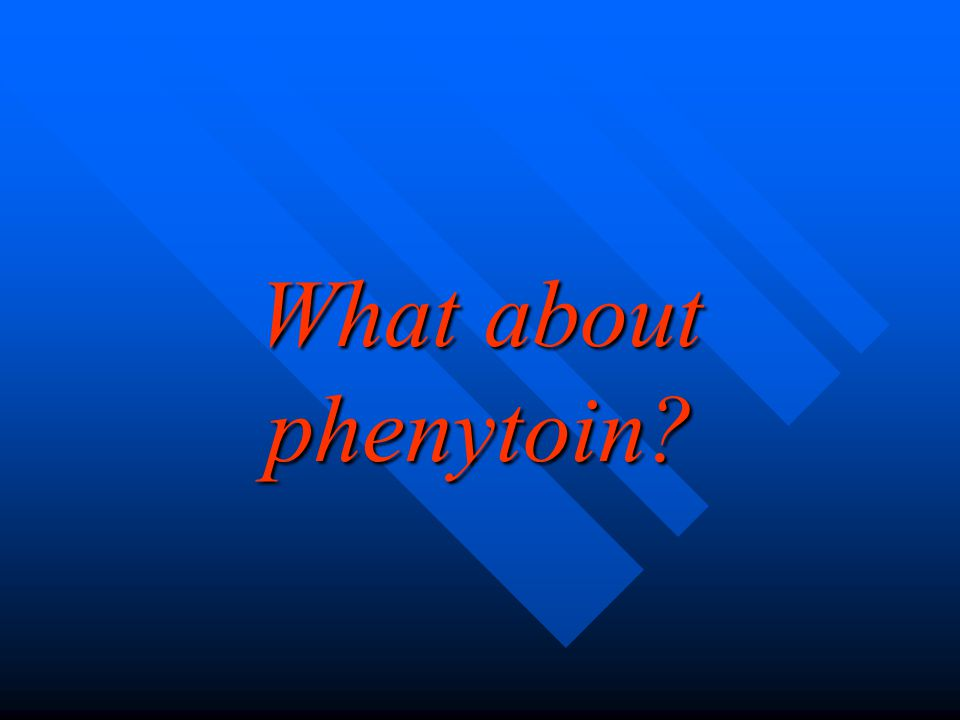 What about phenytoin?
