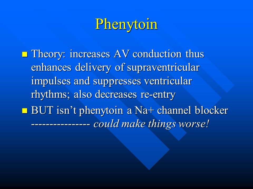 Phenytoin Theory: increases AV conduction thus enhances delivery of supraventricular impulses and suppresses ventricular rhythms; also decreases re-en