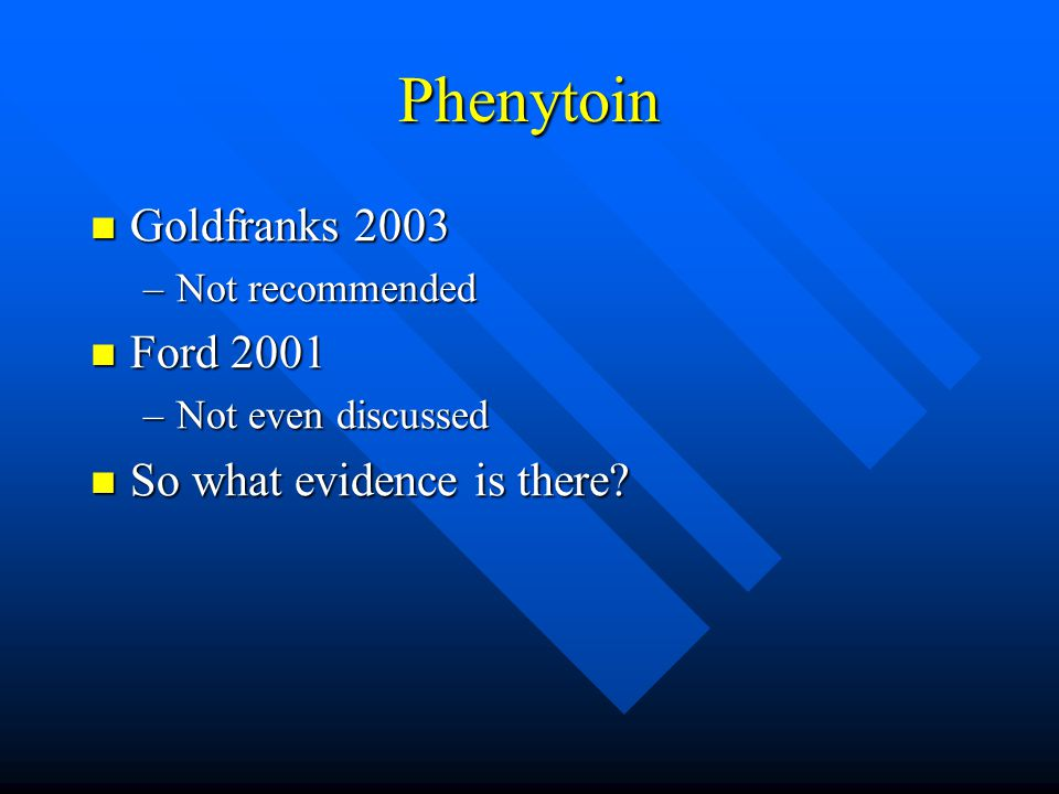 Phenytoin Goldfranks 2003 Goldfranks 2003 –Not recommended Ford 2001 Ford 2001 –Not even discussed So what evidence is there? So what evidence is ther