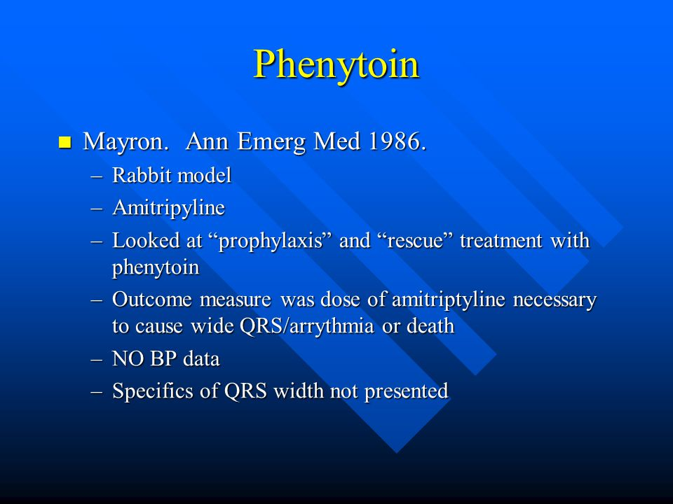 "Phenytoin Mayron. Ann Emerg Med 1986. Mayron. Ann Emerg Med 1986. –Rabbit model –Amitripyline –Looked at ""prophylaxis"" and ""rescue"" treatment with phe"