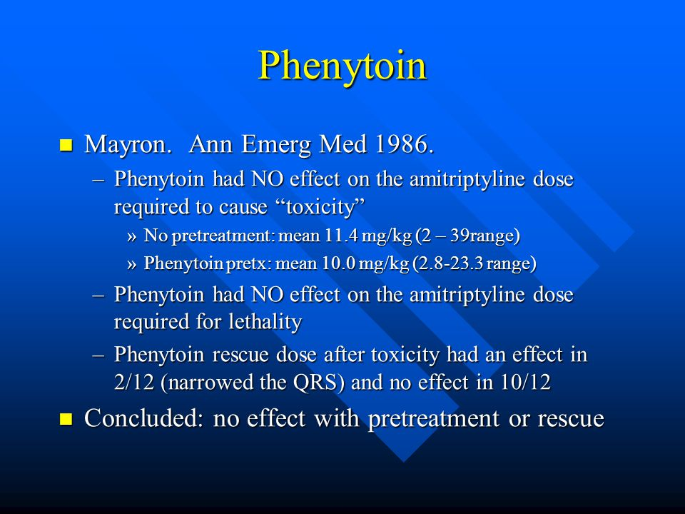 "Phenytoin Mayron. Ann Emerg Med 1986. Mayron. Ann Emerg Med 1986. –Phenytoin had NO effect on the amitriptyline dose required to cause ""toxicity"" »No"