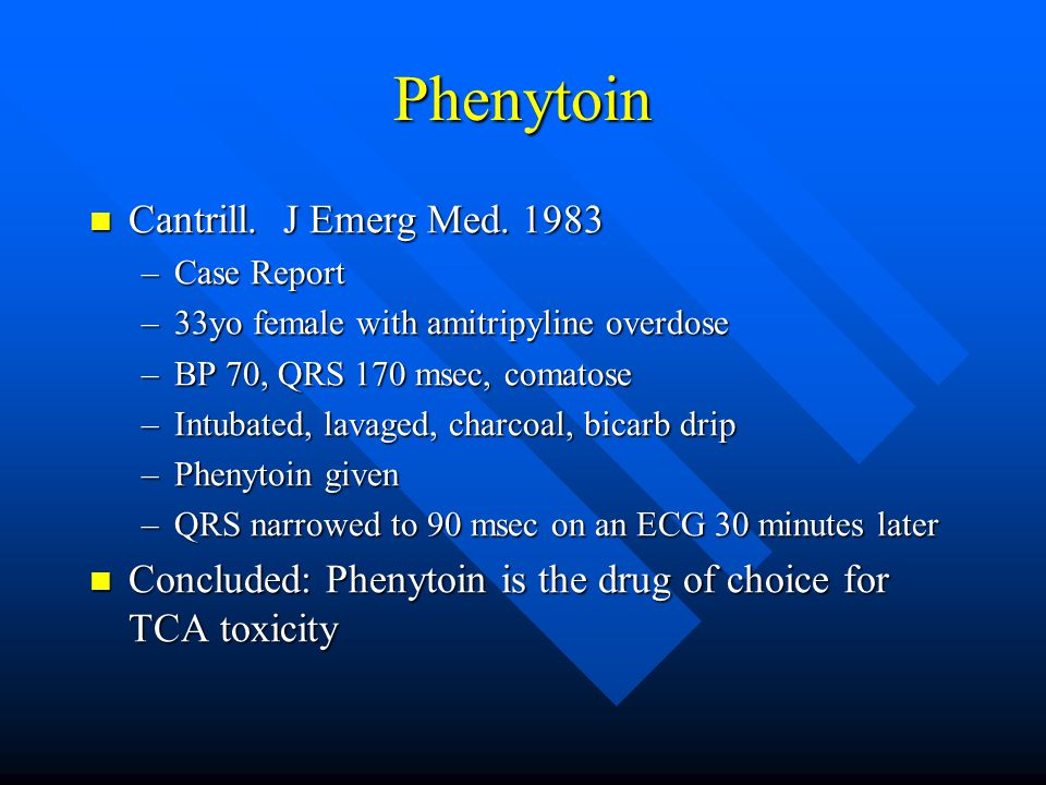 Phenytoin Cantrill. J Emerg Med. 1983 Cantrill. J Emerg Med. 1983 –Case Report –33yo female with amitripyline overdose –BP 70, QRS 170 msec, comatose