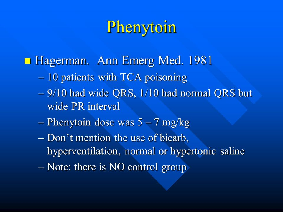 Phenytoin Hagerman. Ann Emerg Med. 1981 Hagerman. Ann Emerg Med. 1981 –10 patients with TCA poisoning –9/10 had wide QRS, 1/10 had normal QRS but wide