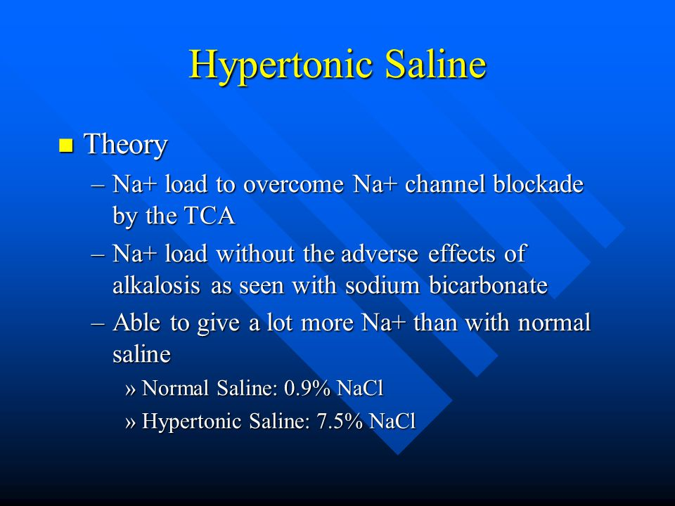 Hypertonic Saline Theory Theory –Na+ load to overcome Na+ channel blockade by the TCA –Na+ load without the adverse effects of alkalosis as seen with