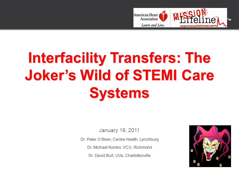 Interfacility Transfers: The Joker's Wild of STEMI Care Systems January 19, 2011 Dr. Peter O'Brien, Centra Health, Lynchburg Dr. Michael Kontos, VCU,