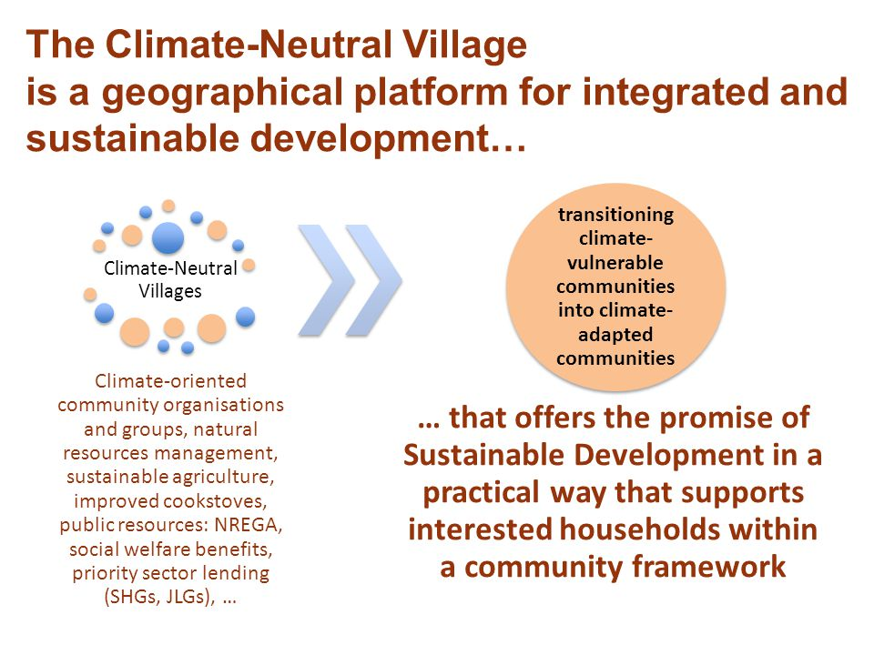 The Climate-Neutral Village is a geographical platform for integrated and sustainable development… Climate-Neutral Villages Climate-oriented community organisations and groups, natural resources management, sustainable agriculture, improved cookstoves, public resources: NREGA, social welfare benefits, priority sector lending (SHGs, JLGs), … transitioning climate- vulnerable communities into climate- adapted communities … that offers the promise of Sustainable Development in a practical way that supports interested households within a community framework