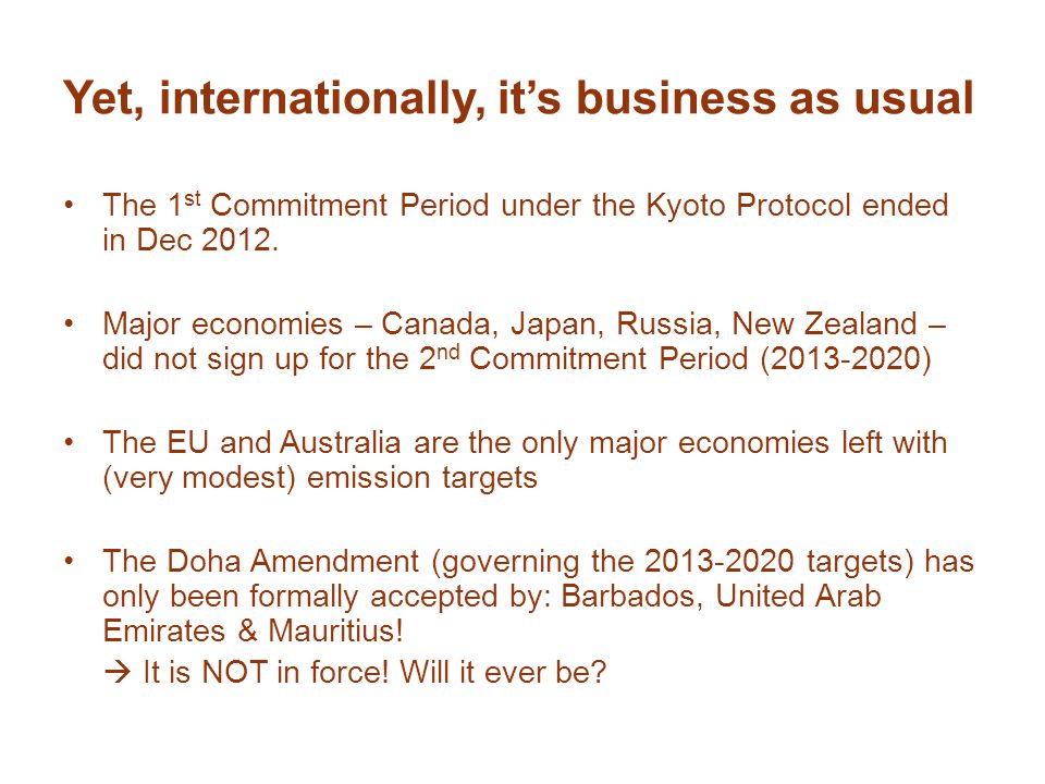 Yet, internationally, it's business as usual The 1 st Commitment Period under the Kyoto Protocol ended in Dec 2012. Major economies – Canada, Japan, R