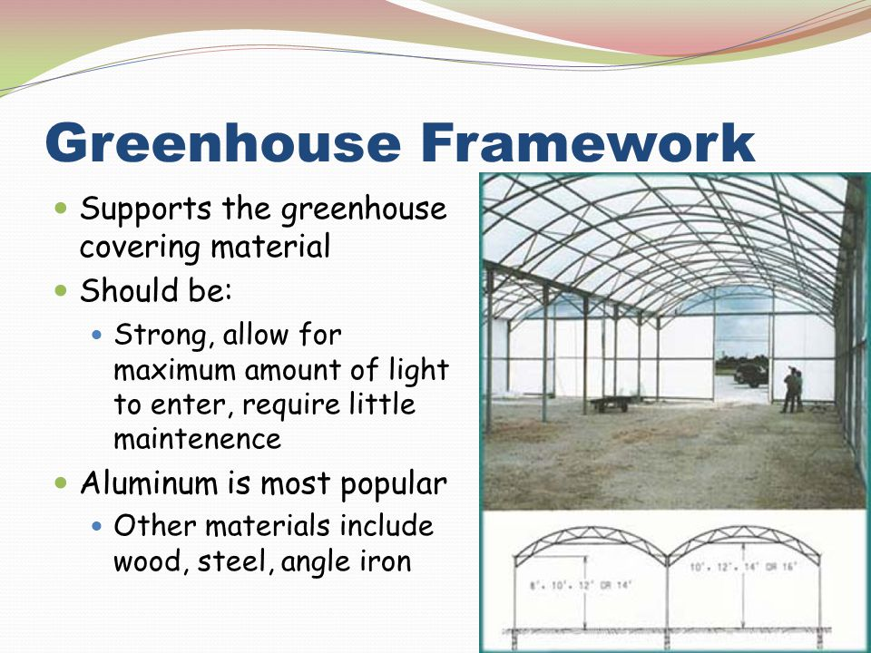 Greenhouse Framework Supports the greenhouse covering material Should be: Strong, allow for maximum amount of light to enter, require little maintenen