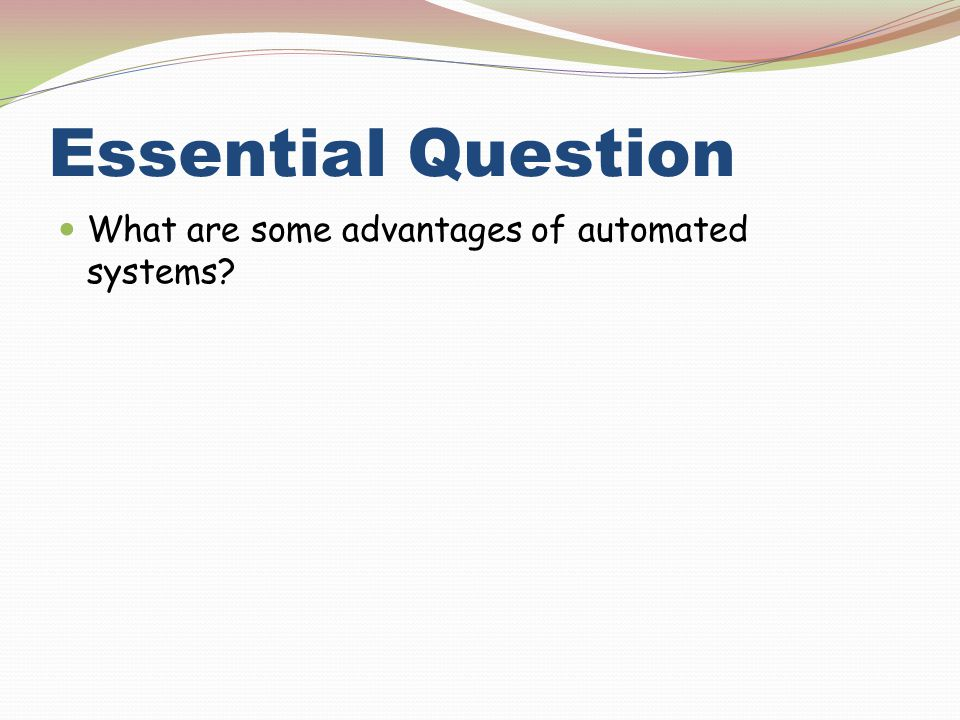 Essential Question What are some advantages of automated systems?