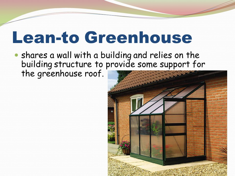 Lean-to Greenhouse shares a wall with a building and relies on the building structure to provide some support for the greenhouse roof.