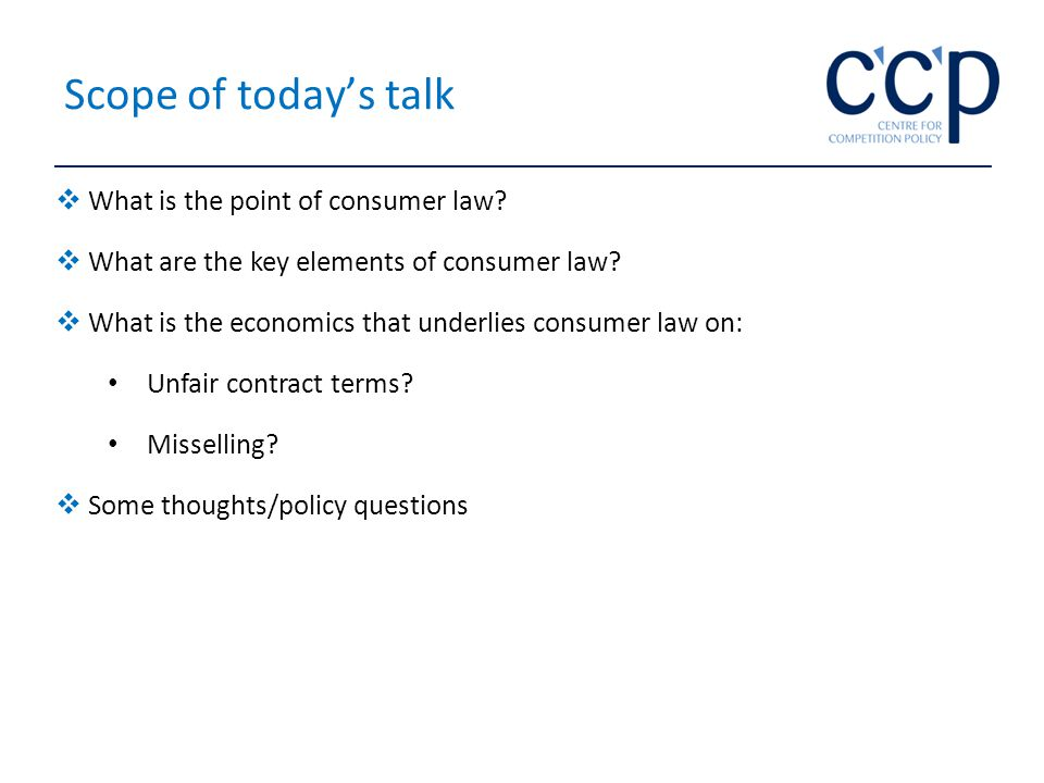 Scope of today's talk  What is the point of consumer law.